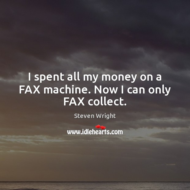 I spent all my money on a FAX machine. Now I can only FAX collect. Steven Wright Picture Quote