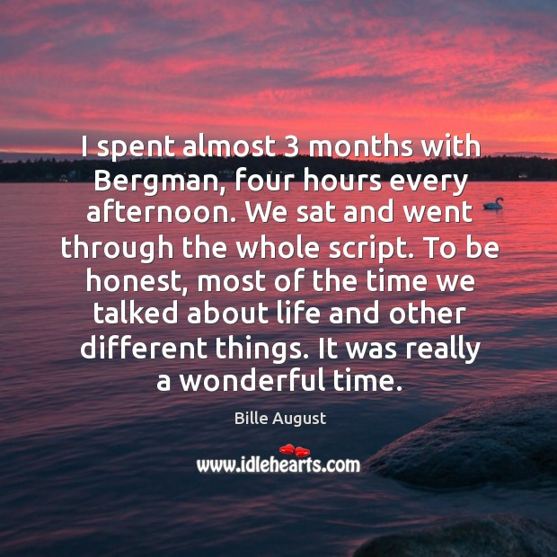I spent almost 3 months with bergman, four hours every afternoon. We sat and went through the whole script. Bille August Picture Quote