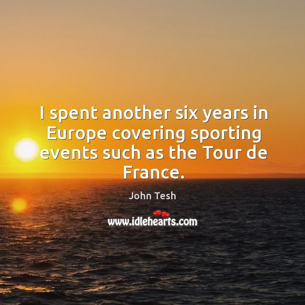 I spent another six years in europe covering sporting events such as the tour de france. John Tesh Picture Quote