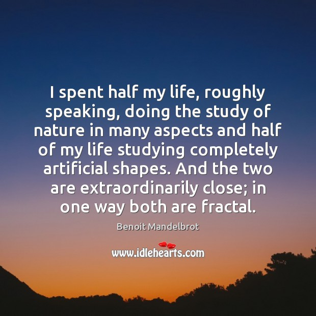 I spent half my life, roughly speaking, doing the study of nature Benoit Mandelbrot Picture Quote