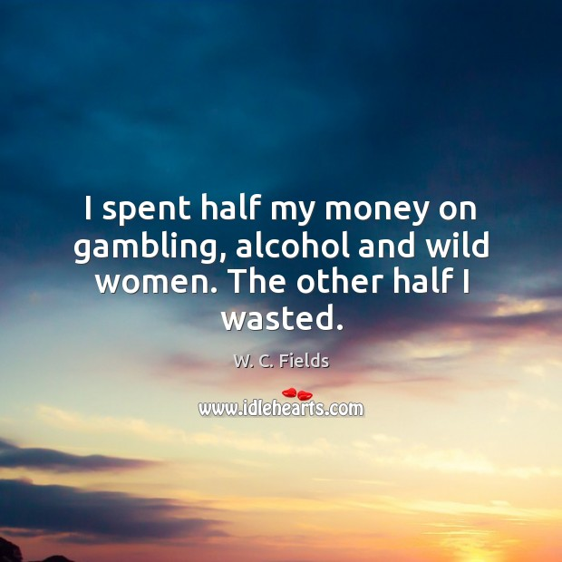 I spent half my money on gambling, alcohol and wild women. The other half I wasted. W. C. Fields Picture Quote