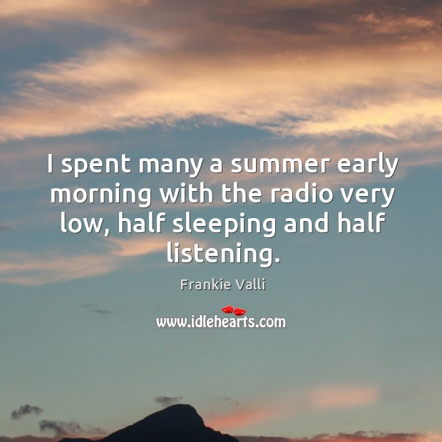 I spent many a summer early morning with the radio very low, half sleeping and half listening. Image