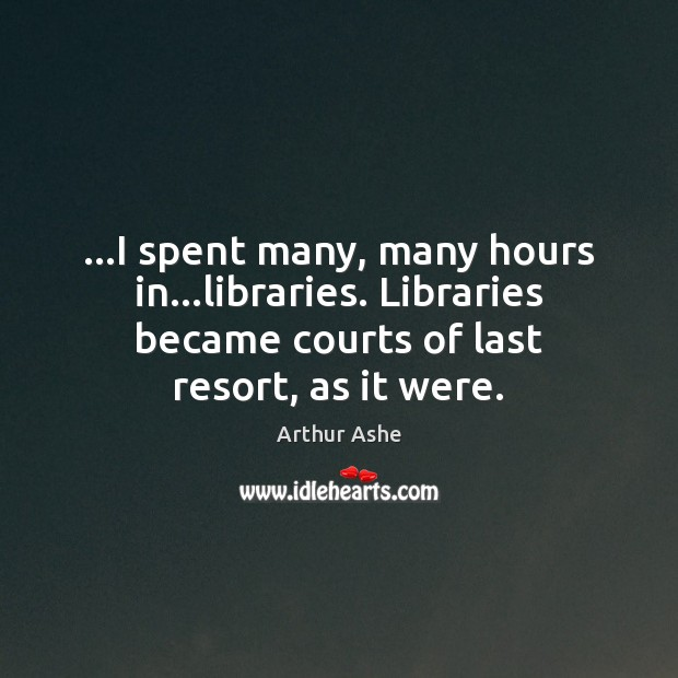 …I spent many, many hours in…libraries. Libraries became courts of last Arthur Ashe Picture Quote