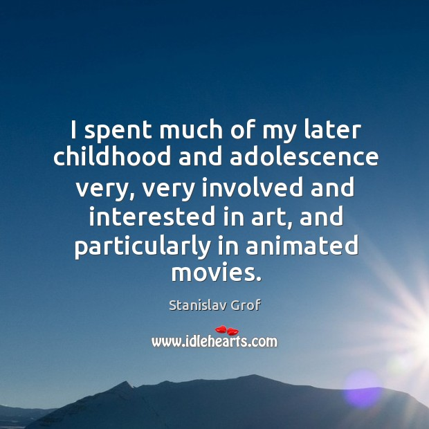 I spent much of my later childhood and adolescence very, very involved and interested Stanislav Grof Picture Quote