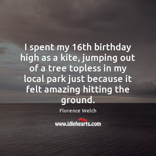 Florence Welch Picture Quote image saying: I spent my 16th birthday high as a kite, jumping out of