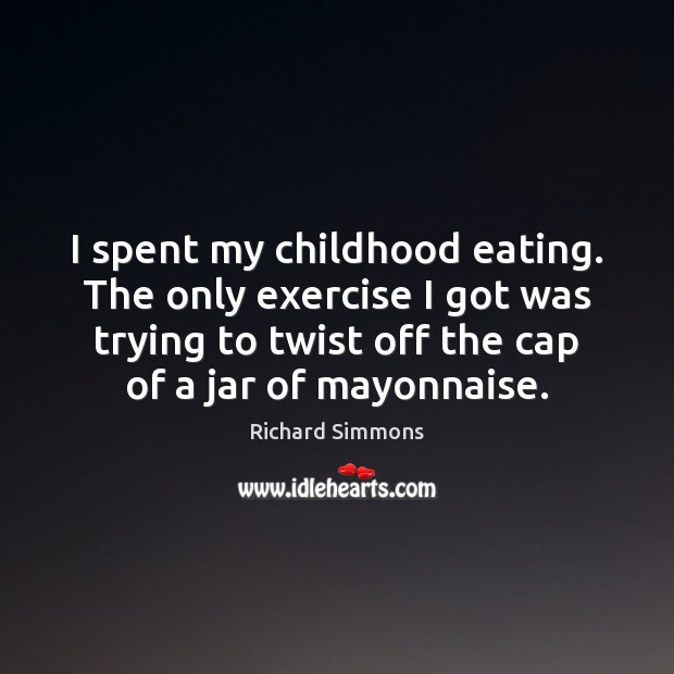 I spent my childhood eating. The only exercise I got was trying Richard Simmons Picture Quote