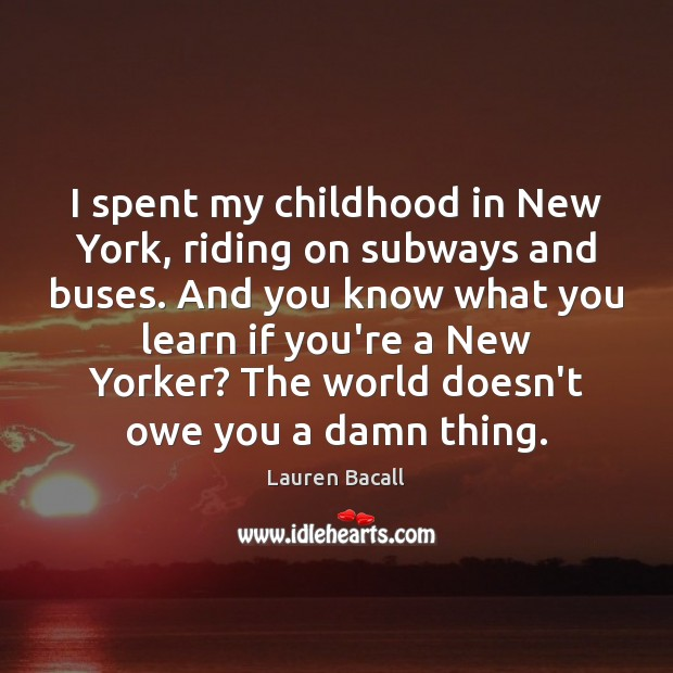 I spent my childhood in New York, riding on subways and buses. Lauren Bacall Picture Quote