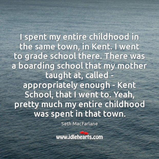 I spent my entire childhood in the same town, in Kent. I Seth MacFarlane Picture Quote