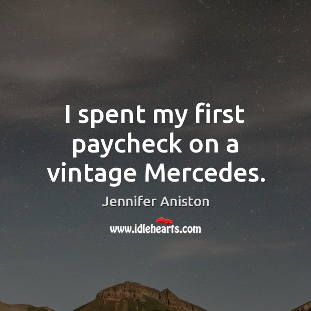 I spent my first paycheck on a vintage Mercedes. Jennifer Aniston Picture Quote