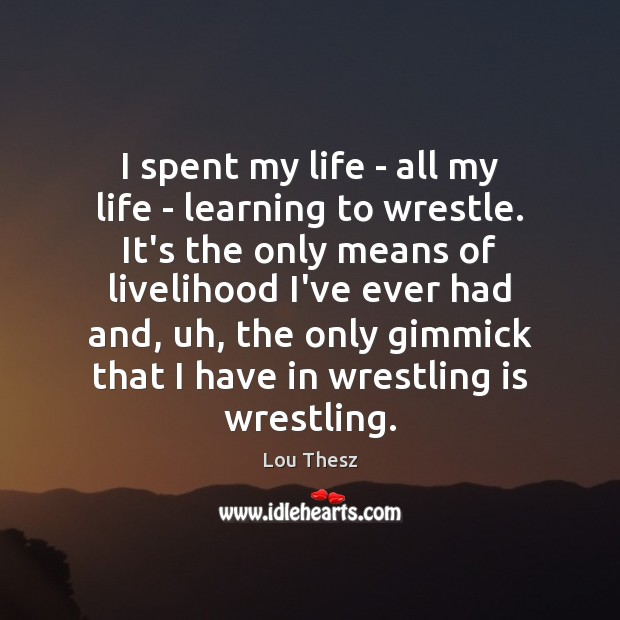 Image, I spent my life – all my life – learning to wrestle.