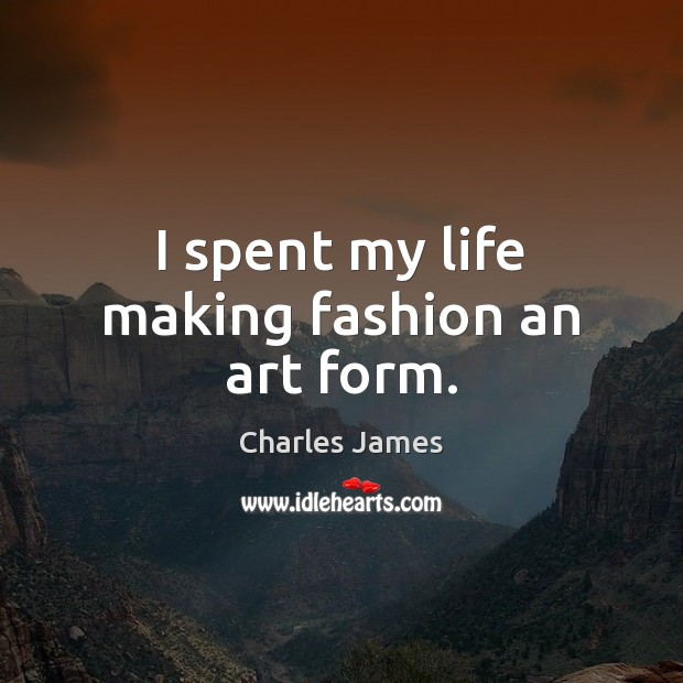 I spent my life making fashion an art form. Charles James Picture Quote
