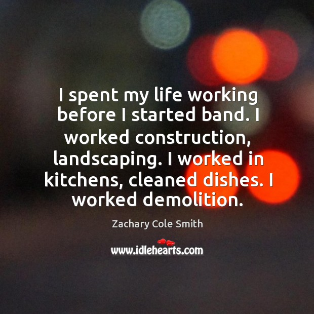 I spent my life working before I started band. I worked construction, Zachary Cole Smith Picture Quote