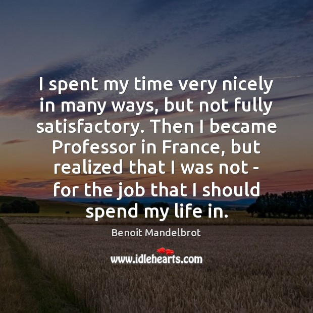 I spent my time very nicely in many ways, but not fully Benoit Mandelbrot Picture Quote