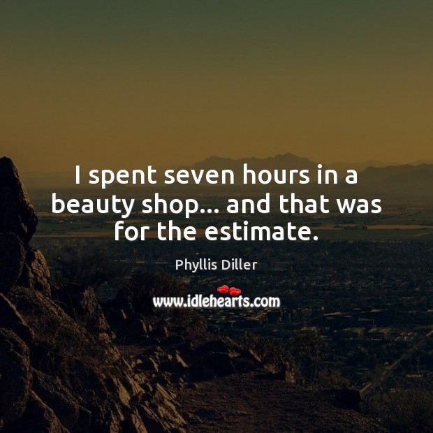 Image, I spent seven hours in a beauty shop… and that was for the estimate.