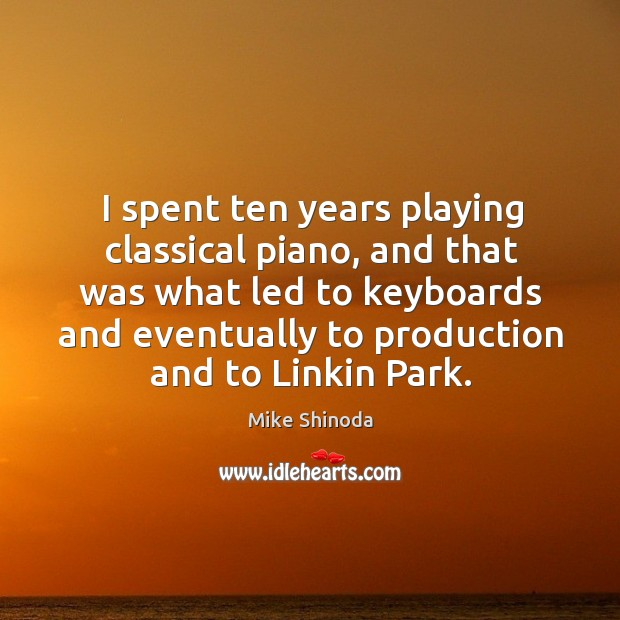 I spent ten years playing classical piano, and that was what led to keyboards and Mike Shinoda Picture Quote