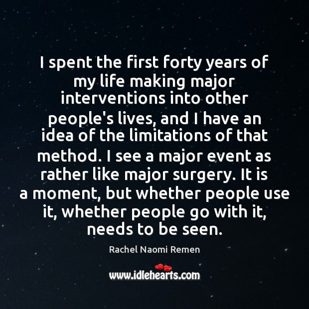 I spent the first forty years of my life making major interventions Rachel Naomi Remen Picture Quote