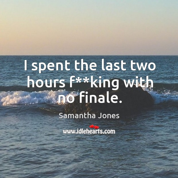 I spent the last two hours f**king with no finale. Samantha Jones Picture Quote