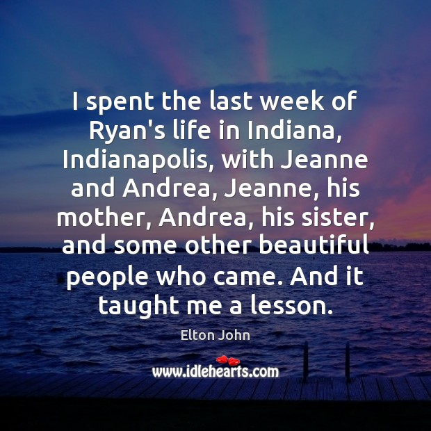 I spent the last week of Ryan's life in Indiana, Indianapolis, with Elton John Picture Quote