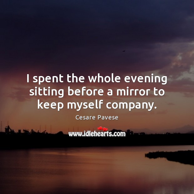 I spent the whole evening sitting before a mirror to keep myself company. Cesare Pavese Picture Quote