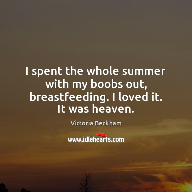 I spent the whole summer with my boobs out, breastfeeding. I loved it. It was heaven. Victoria Beckham Picture Quote