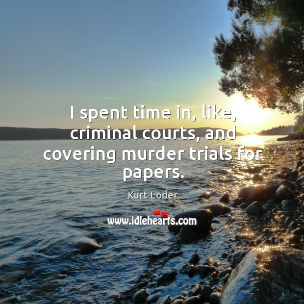 I spent time in, like, criminal courts, and covering murder trials for papers. Image