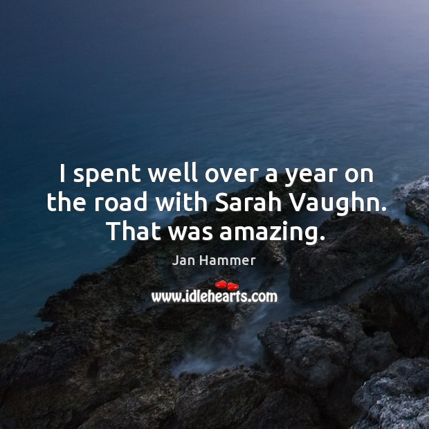 I spent well over a year on the road with sarah vaughn. That was amazing. Jan Hammer Picture Quote