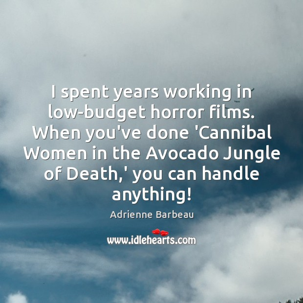 Image, I spent years working in low-budget horror films. When you've done 'Cannibal