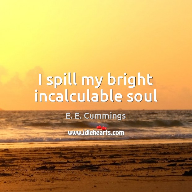 I spill my bright incalculable soul Image