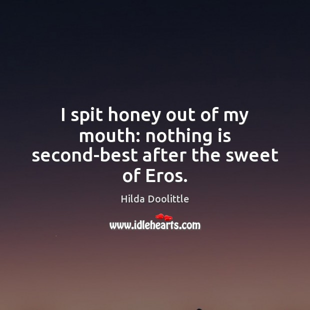 I spit honey out of my mouth: nothing is second-best after the sweet of Eros. Hilda Doolittle Picture Quote