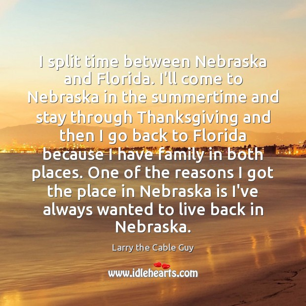 I split time between Nebraska and Florida. I'll come to Nebraska in Thanksgiving Quotes Image