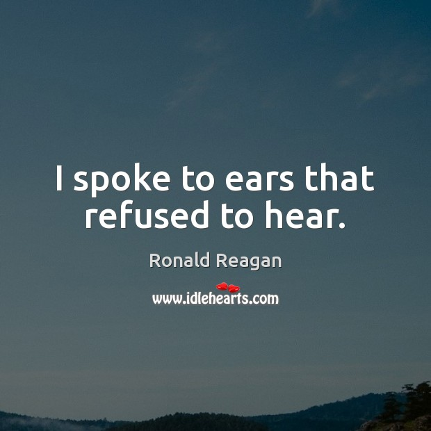 I spoke to ears that refused to hear. Ronald Reagan Picture Quote