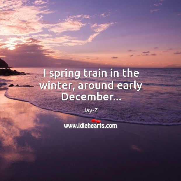 I spring train in the winter, around early December… Image