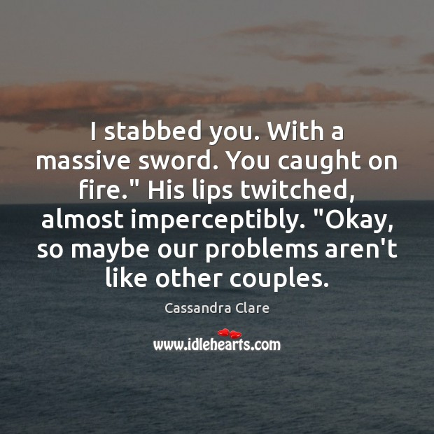 """I stabbed you. With a massive sword. You caught on fire."""" His Image"""