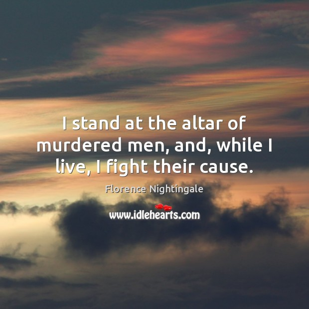 I stand at the altar of murdered men, and, while I live, I fight their cause. Florence Nightingale Picture Quote
