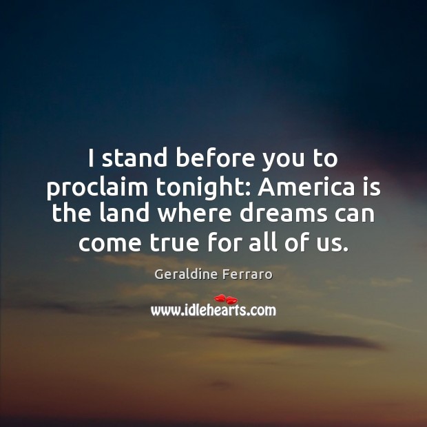 I stand before you to proclaim tonight: America is the land where Geraldine Ferraro Picture Quote