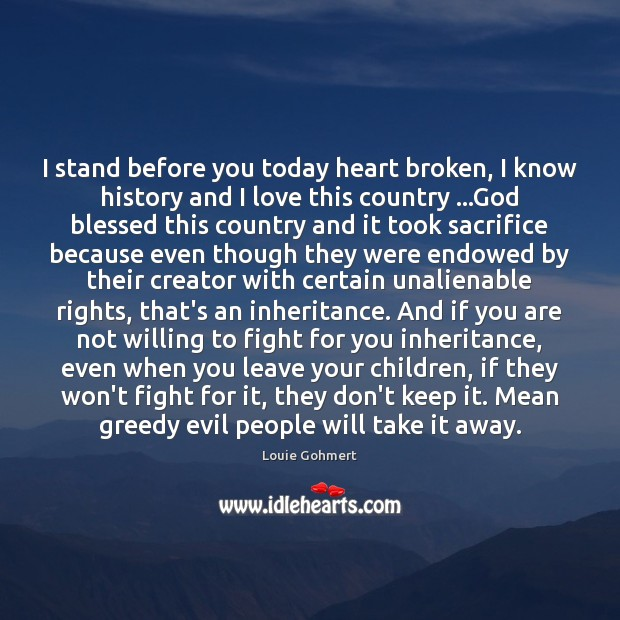I stand before you today heart broken, I know history and I Louie Gohmert Picture Quote
