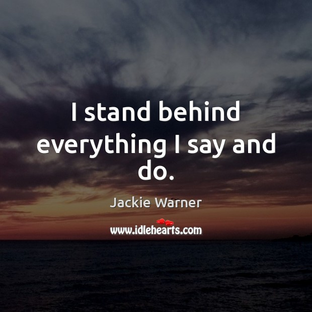 I stand behind everything I say and do. Image