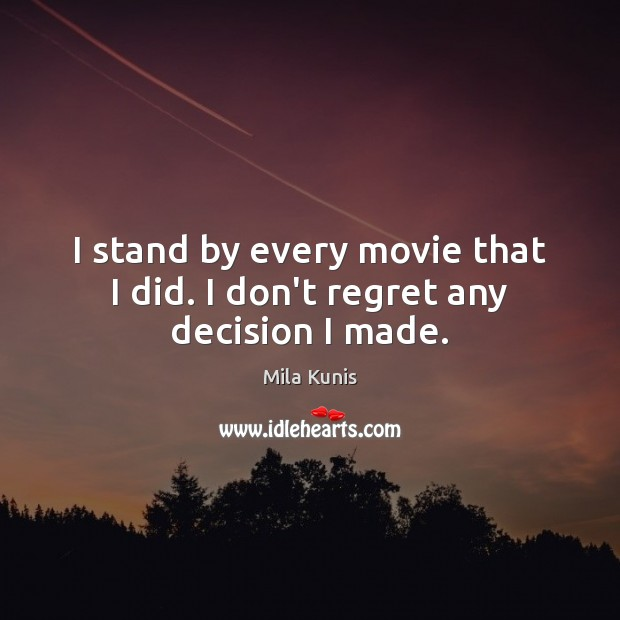 I stand by every movie that I did. I don't regret any decision I made. Image