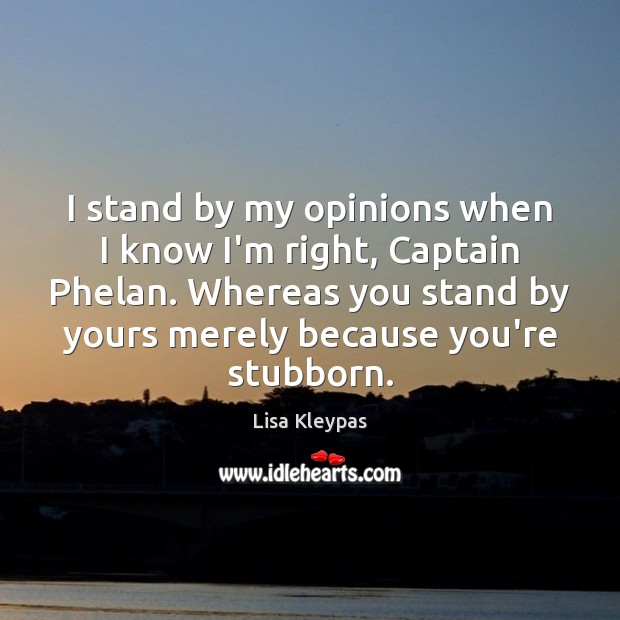 I stand by my opinions when I know I'm right, Captain Phelan. Image