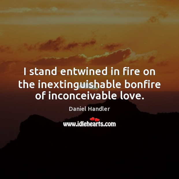 I stand entwined in fire on the inextinguishable bonfire of inconceivable love. Image