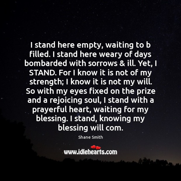 I stand here empty, waiting to b filled. I stand here weary Image