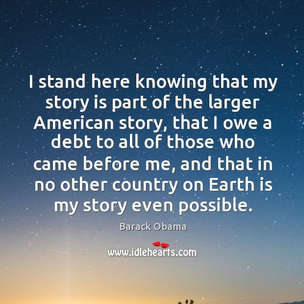 I stand here knowing that my story is part of the larger american story, that I owe a debt to all Image