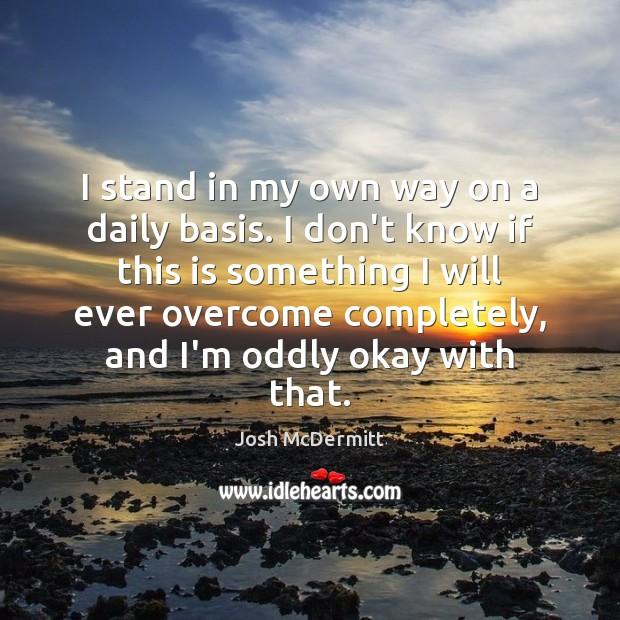 I stand in my own way on a daily basis. I don't Image