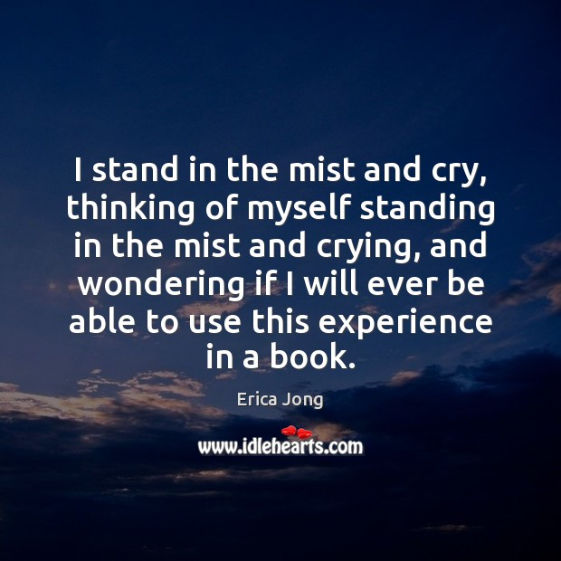 I stand in the mist and cry, thinking of myself standing in Erica Jong Picture Quote