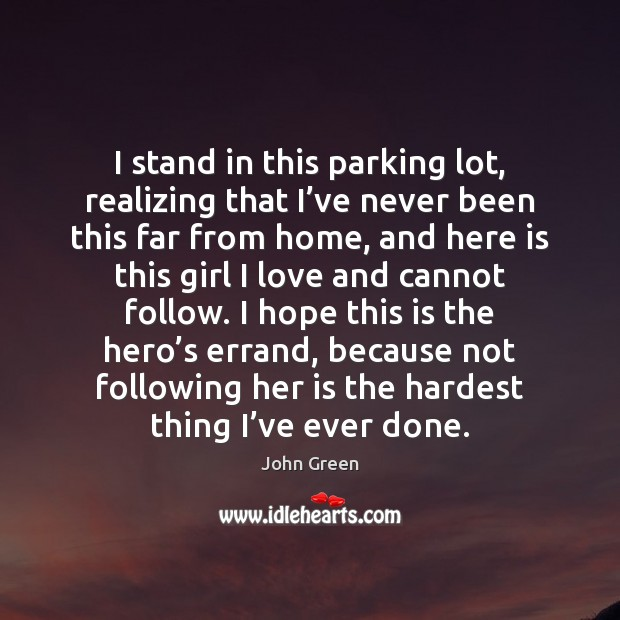 I stand in this parking lot, realizing that I've never been John Green Picture Quote