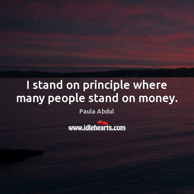 Image, I stand on principle where many people stand on money.