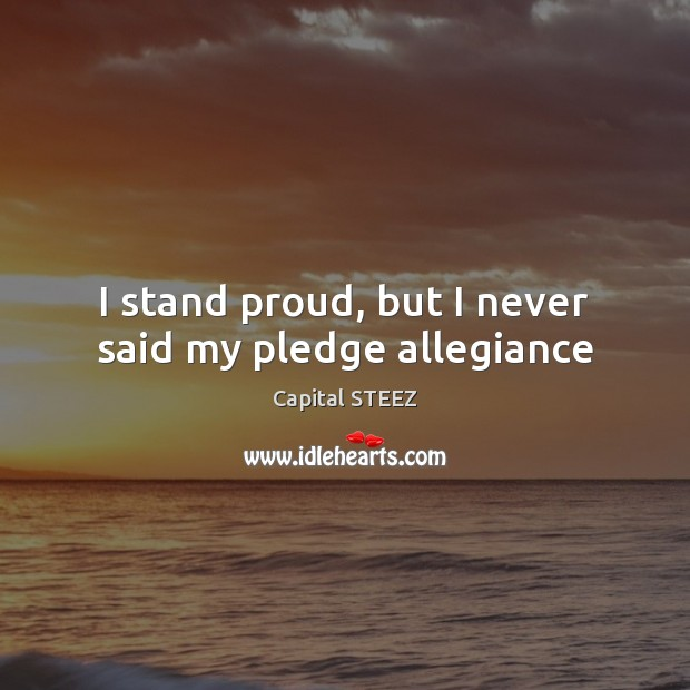 I stand proud, but I never said my pledge allegiance Image