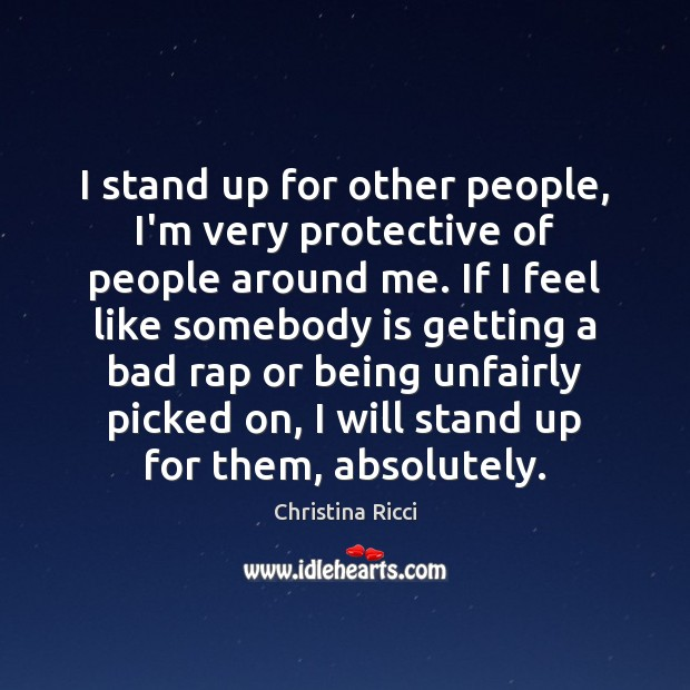 I stand up for other people, I'm very protective of people around Christina Ricci Picture Quote