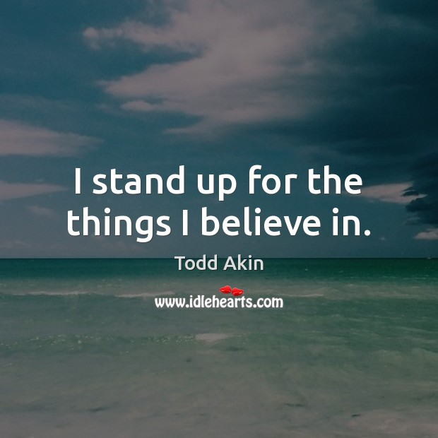 I stand up for the things I believe in. Todd Akin Picture Quote