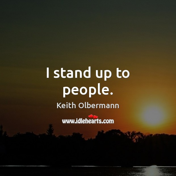 I stand up to people. Image